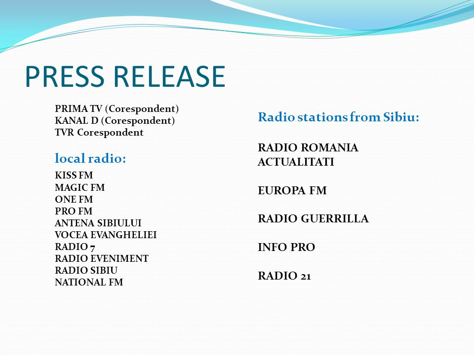 PRESS RELEASE PRIMA TV (Corespondent) KANAL D (Corespondent) TVR Corespondent local radio: KISS FM MAGIC FM ONE FM PRO FM ANTENA SIBIULUI VOCEA EVANGH