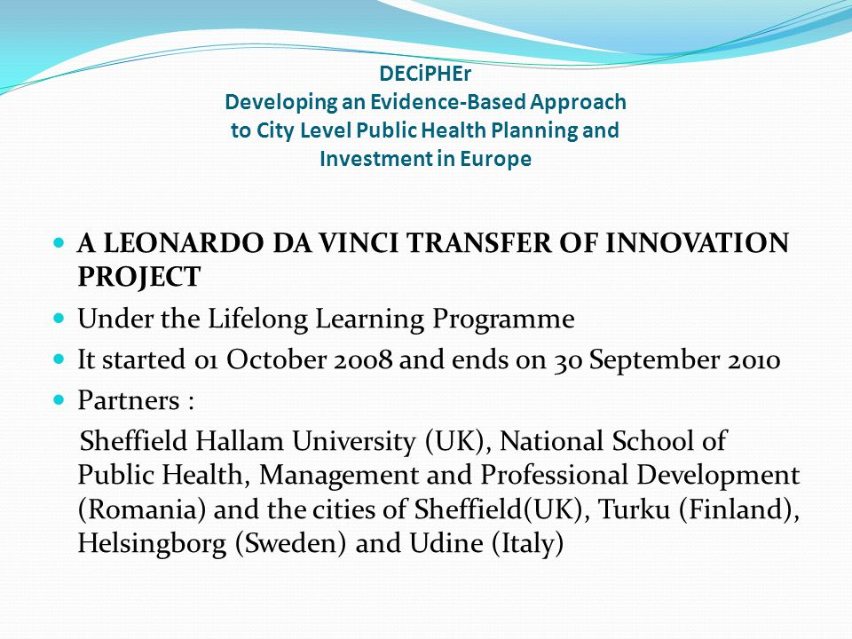 DECiPHEr Developing an Evidence-Based Approach to City Level Public Health Planning and Investment in Europe A LEONARDO DA VINCI TRANSFER OF INNOVATIO