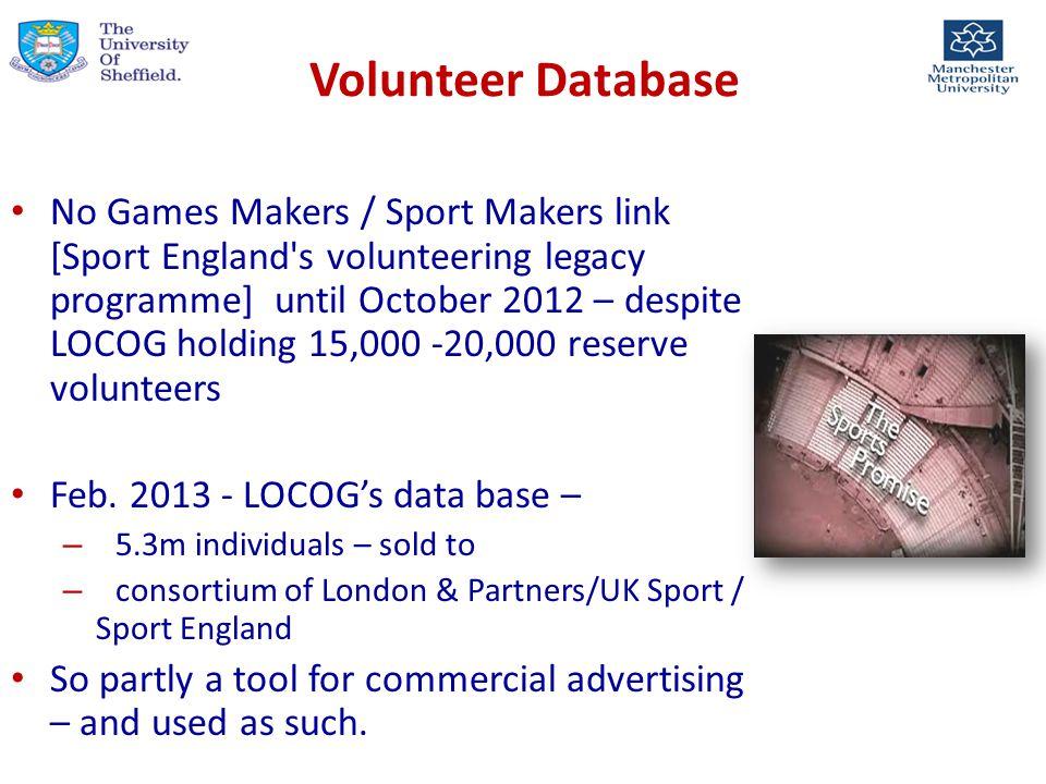 Volunteer Database No Games Makers / Sport Makers link [Sport England s volunteering legacy programme] until October 2012 – despite LOCOG holding 15,000 -20,000 reserve volunteers Feb.