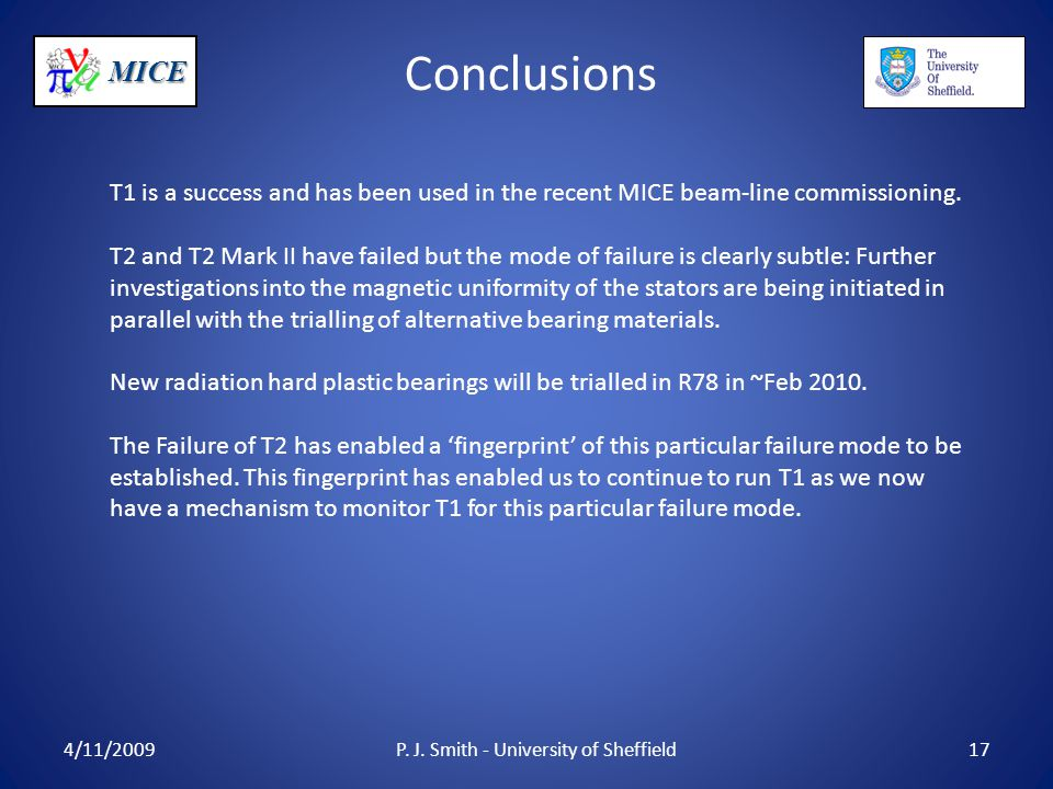 MICE Conclusions 4/11/2009P. J. Smith - University of Sheffield17 T1 is a success and has been used in the recent MICE beam-line commissioning. T2 and