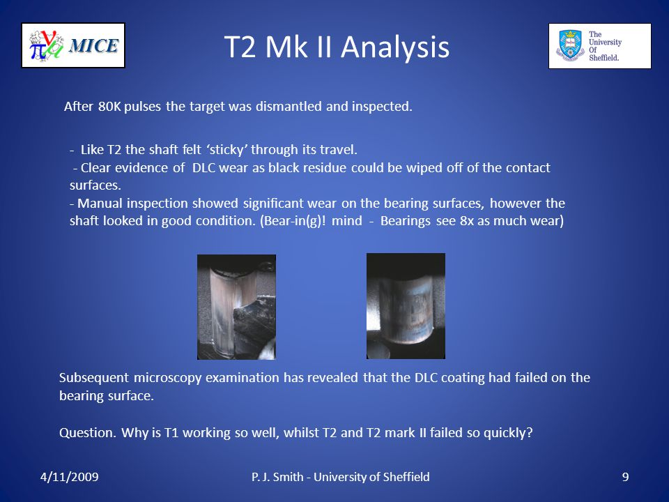 MICE T2 Mk II Analysis 4/11/2009P. J. Smith - University of Sheffield9 After 80K pulses the target was dismantled and inspected. - Like T2 the shaft f