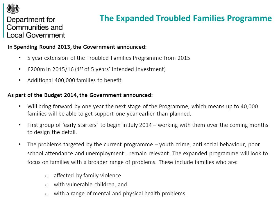 The Expanded Troubled Families Programme In Spending Round 2013, the Government announced: 5 year extension of the Troubled Families Programme from 2015 £200m in 2015/16 (1 st of 5 years' intended investment) Additional 400,000 families to benefit As part of the Budget 2014, the Government announced: Will bring forward by one year the next stage of the Programme, which means up to 40,000 families will be able to get support one year earlier than planned.