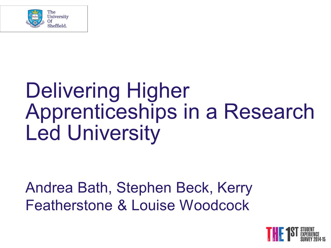 Delivering Higher Apprenticeships in a Research Led University Andrea Bath, Stephen Beck, Kerry Featherstone & Louise Woodcock