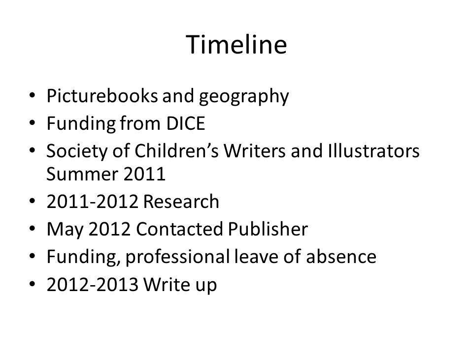 Timeline Picturebooks and geography Funding from DICE Society of Children's Writers and Illustrators Summer 2011 2011-2012 Research May 2012 Contacted Publisher Funding, professional leave of absence 2012-2013 Write up