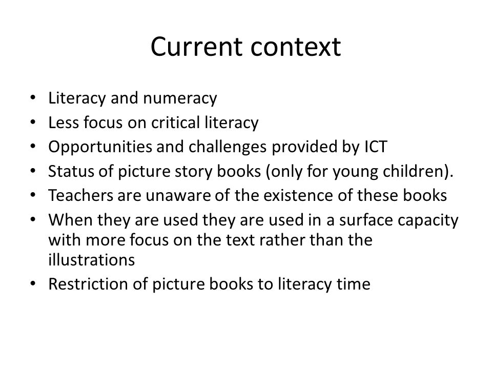 Current context Literacy and numeracy Less focus on critical literacy Opportunities and challenges provided by ICT Status of picture story books (only for young children).
