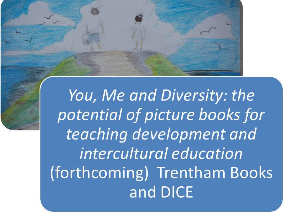 You, Me and Diversity: the potential of picture books for teaching development and intercultural education (forthcoming) Trentham Books and DICE
