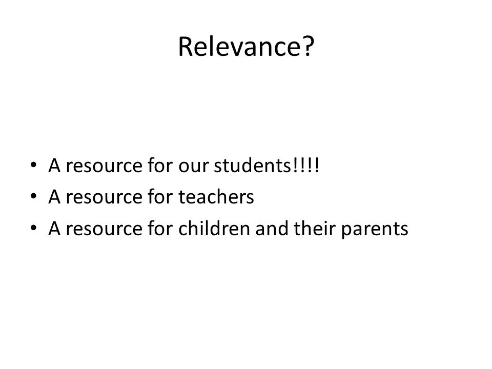 Relevance? A resource for our students!!!! A resource for teachers A resource for children and their parents