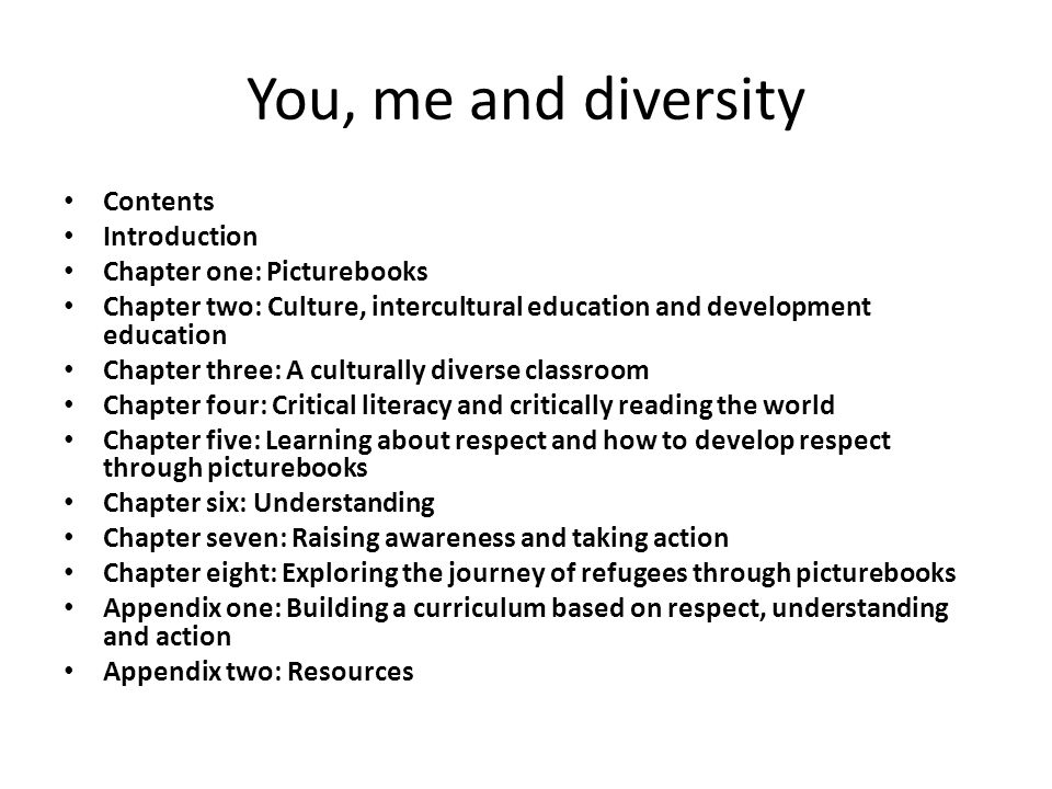 You, me and diversity Contents Introduction Chapter one: Picturebooks Chapter two: Culture, intercultural education and development education Chapter three: A culturally diverse classroom Chapter four: Critical literacy and critically reading the world Chapter five: Learning about respect and how to develop respect through picturebooks Chapter six: Understanding Chapter seven: Raising awareness and taking action Chapter eight: Exploring the journey of refugees through picturebooks Appendix one: Building a curriculum based on respect, understanding and action Appendix two: Resources