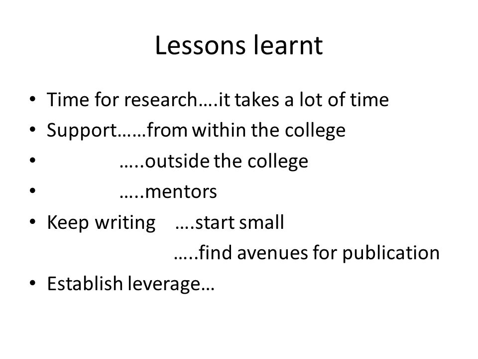 Lessons learnt Time for research….it takes a lot of time Support……from within the college …..outside the college …..mentors Keep writing ….start small …..find avenues for publication Establish leverage…