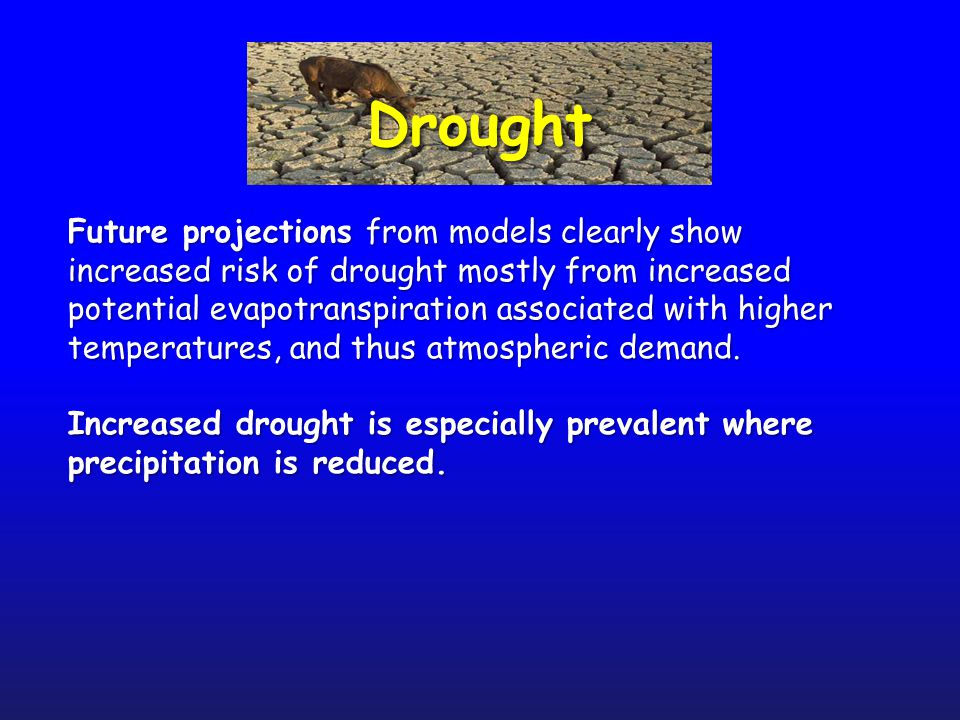 DroughtDrought Future projections from models clearly show increased risk of drought mostly from increased potential evapotranspiration associated with higher temperatures, and thus atmospheric demand.