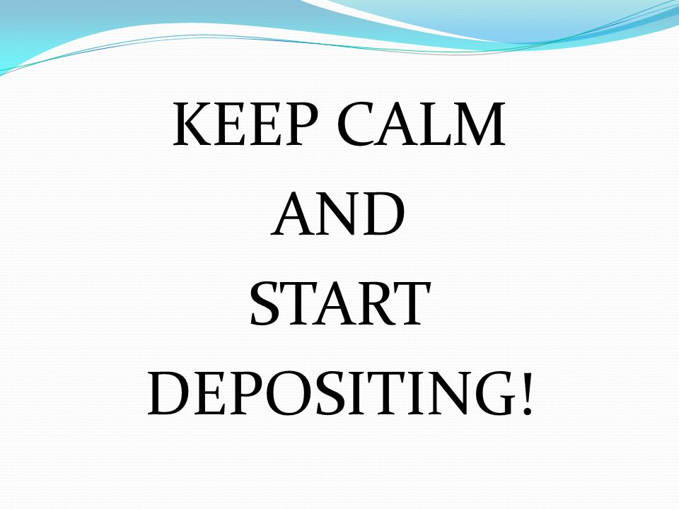KEEP CALM AND START DEPOSITING!