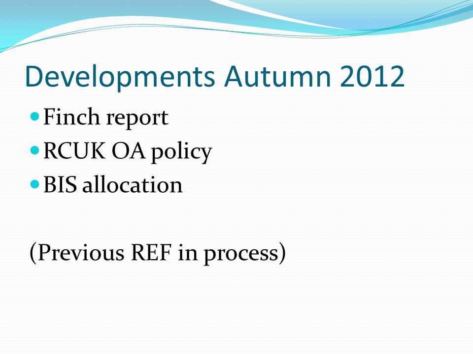 Developments Autumn 2012 Finch report RCUK OA policy BIS allocation (Previous REF in process)