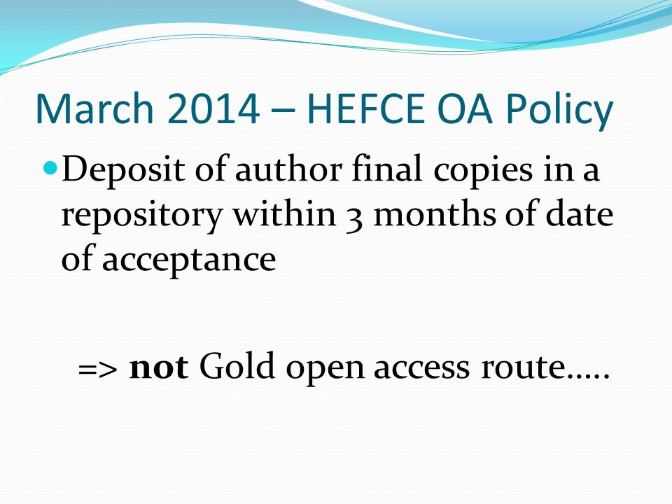 March 2014 – HEFCE OA Policy Deposit of author final copies in a repository within 3 months of date of acceptance => not Gold open access route…..