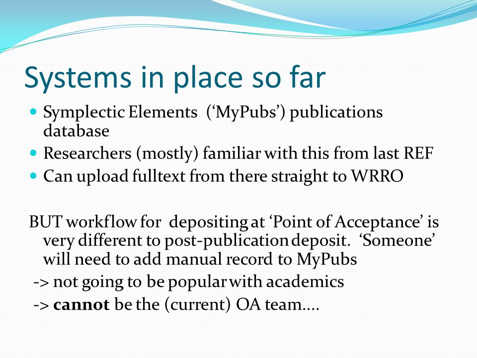 Systems in place so far Symplectic Elements ('MyPubs') publications database Researchers (mostly) familiar with this from last REF Can upload fulltext from there straight to WRRO BUT workflow for depositing at 'Point of Acceptance' is very different to post-publication deposit.