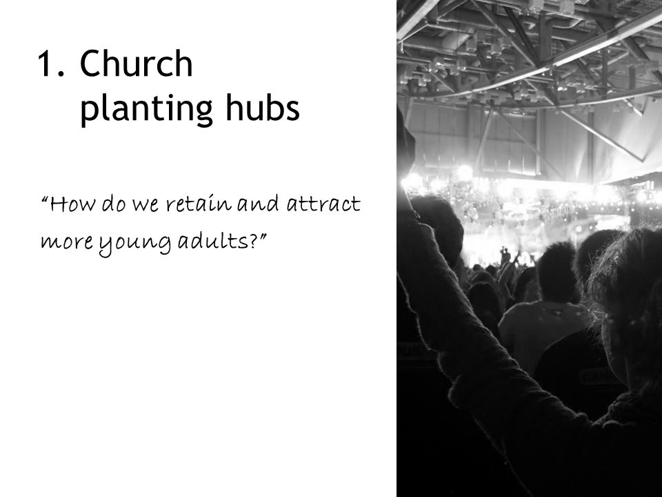 "1. Church planting hubs ""How do we retain and attract more young adults?"""