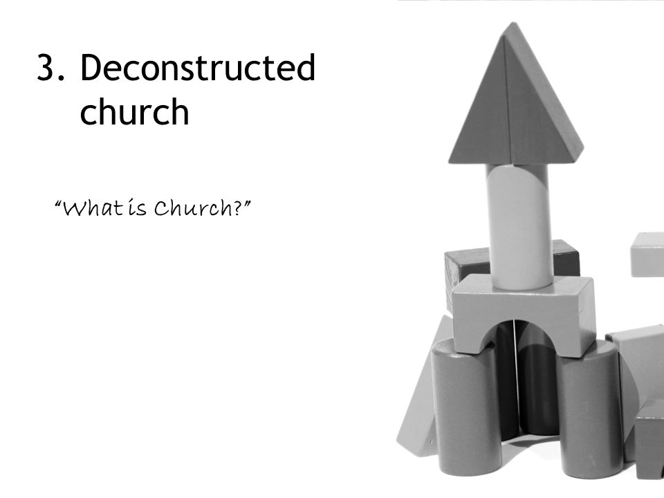 "3. Deconstructed church ""What is Church?"""