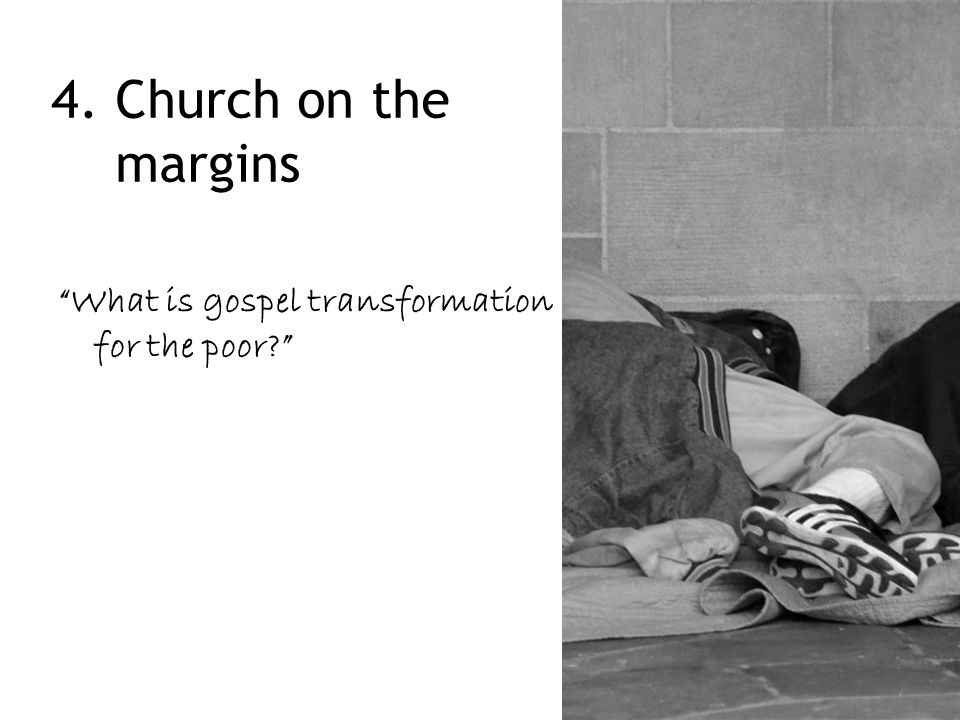 4. Church on the margins What is gospel transformation for the poor