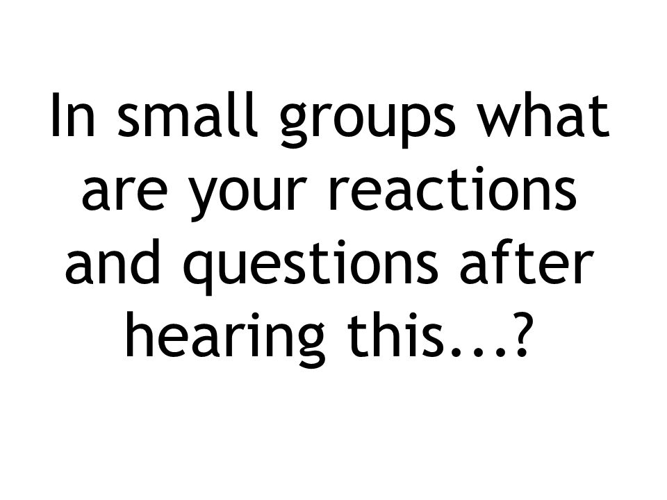 In small groups what are your reactions and questions after hearing this...