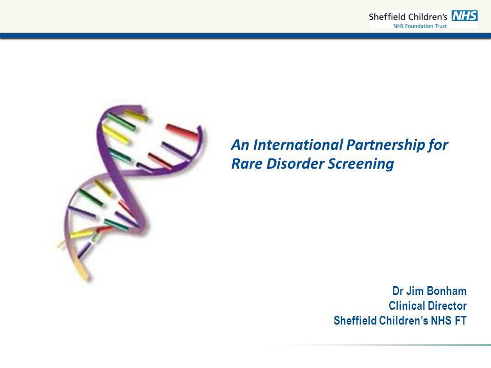 An International Partnership for Rare Disorder Screening Dr Jim Bonham Clinical Director Sheffield Children's NHS FT