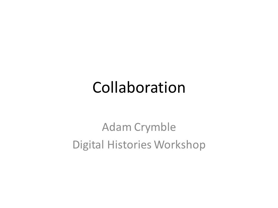 Collaboration Adam Crymble Digital Histories Workshop