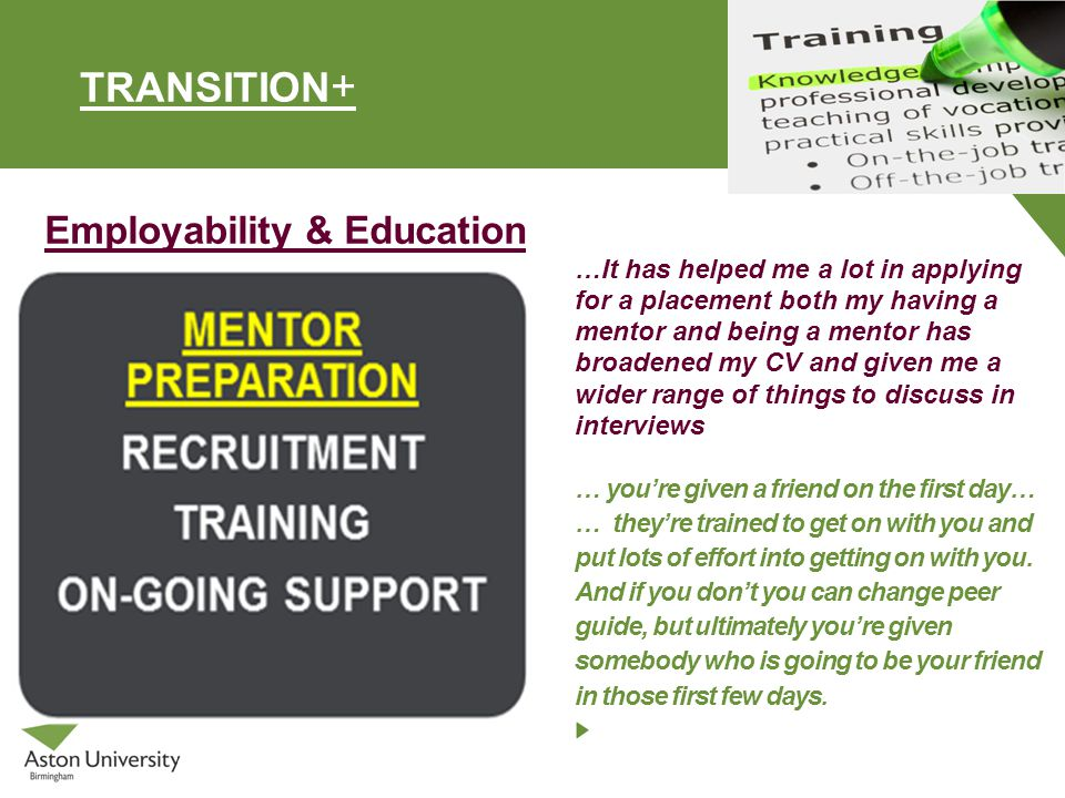 TRANSITION + Employability & Education …It has helped me a lot in applying for a placement both my having a mentor and being a mentor has broadened my CV and given me a wider range of things to discuss in interviews … you're given a friend on the first day… … they're trained to get on with you and put lots of effort into getting on with you.