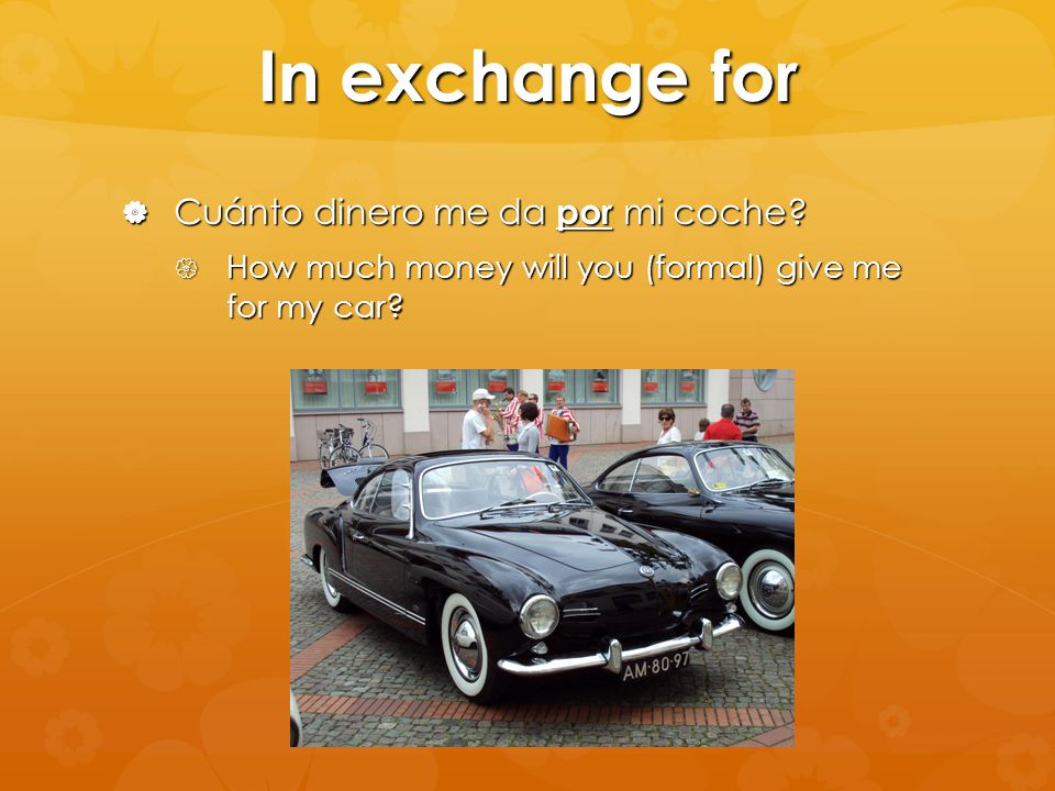 In exchange for  Cuánto dinero me da por mi coche?  How much money will you (formal) give me for my car?