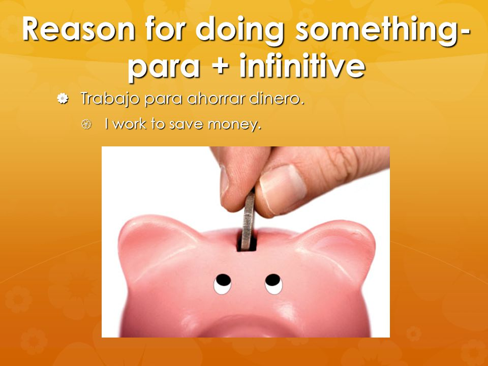 Reason for doing something- para + infinitive  Trabajo para ahorrar dinero.  I work to save money.
