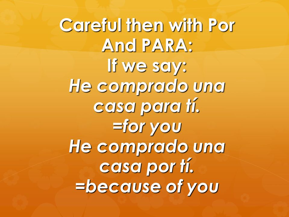 Careful then with Por And PARA: If we say: He comprado una casa para tí. =for you He comprado una casa por tí. =because of you