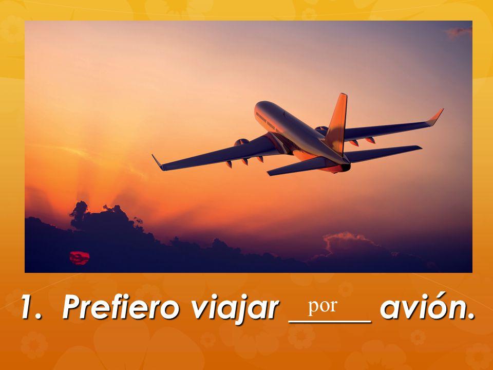 1.Prefiero viajar _____ avión. por