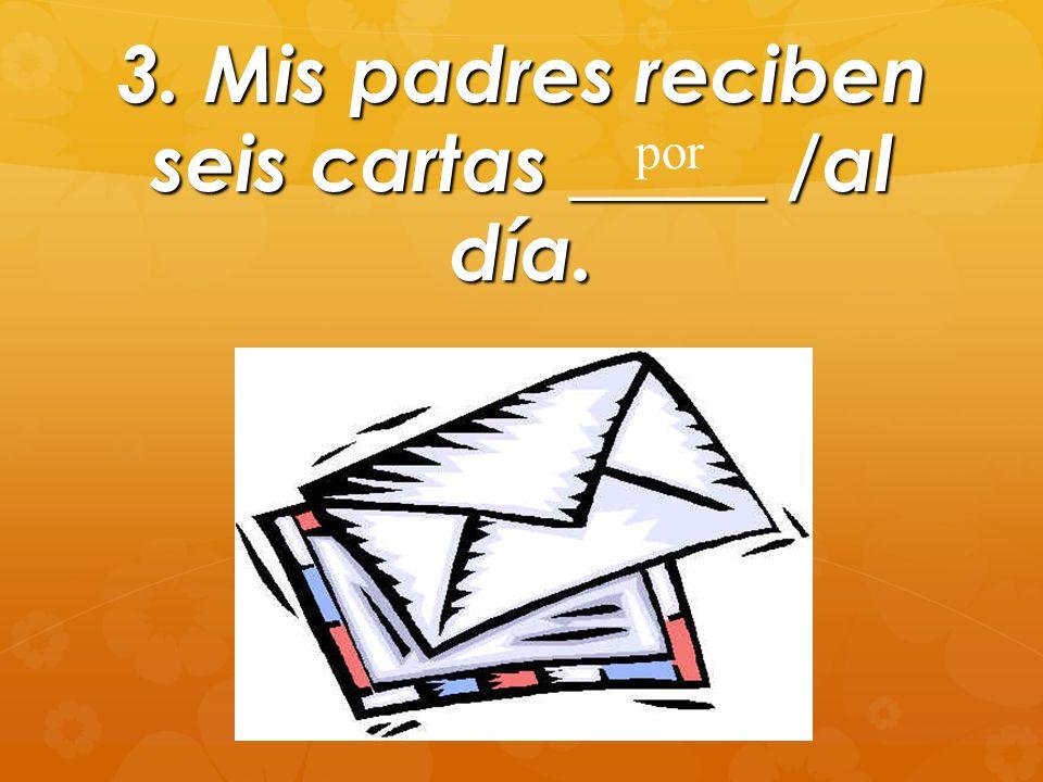 3. Mis padres reciben seis cartas _____ /al día. por