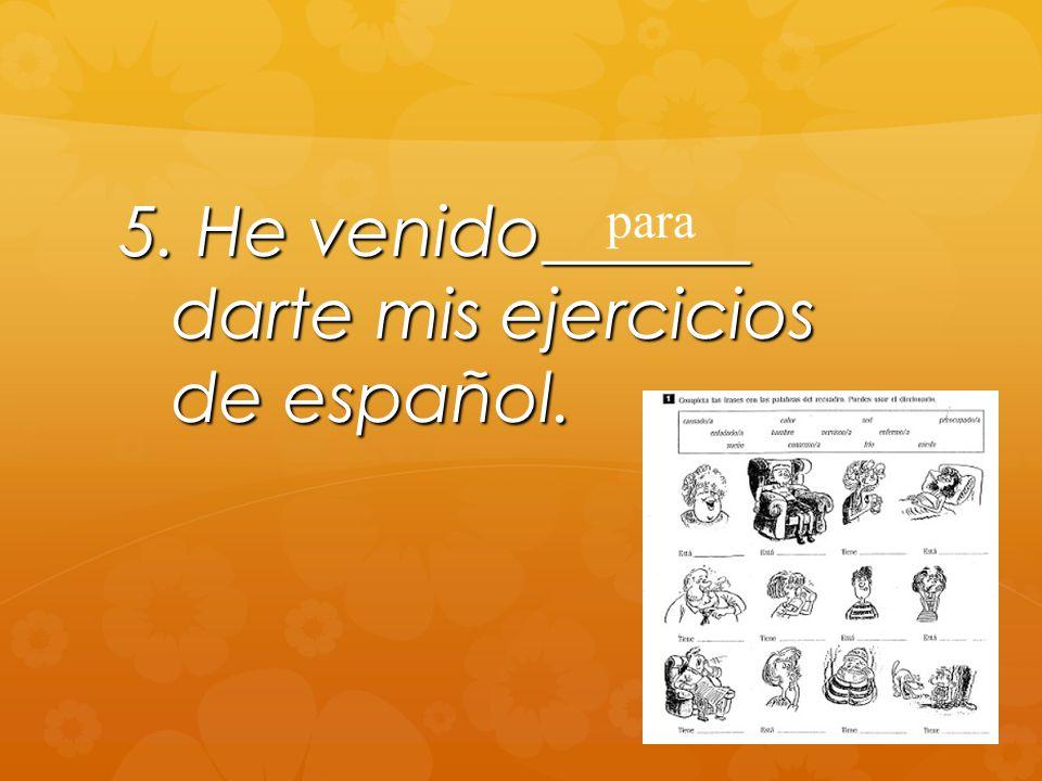 5. He venido______ darte mis ejercicios de español. para