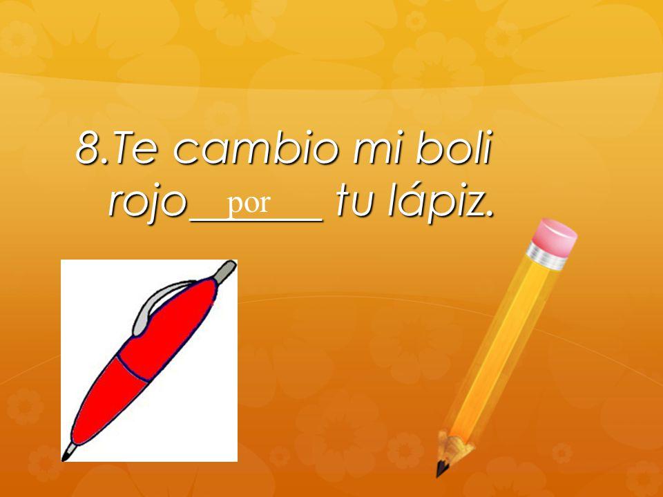 8.Te cambio mi boli rojo______ tu lápiz. por