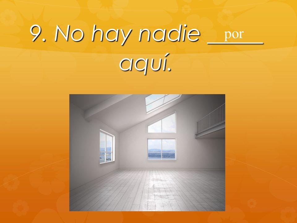 9. No hay nadie _____ aquí. por