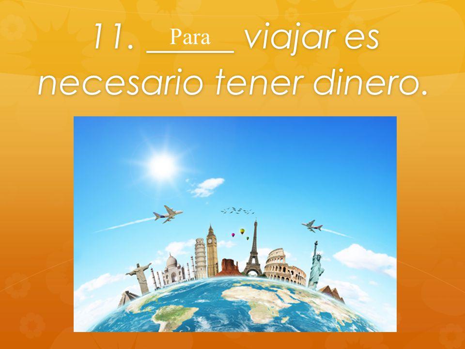 11. _____ viajar es necesario tener dinero. Para