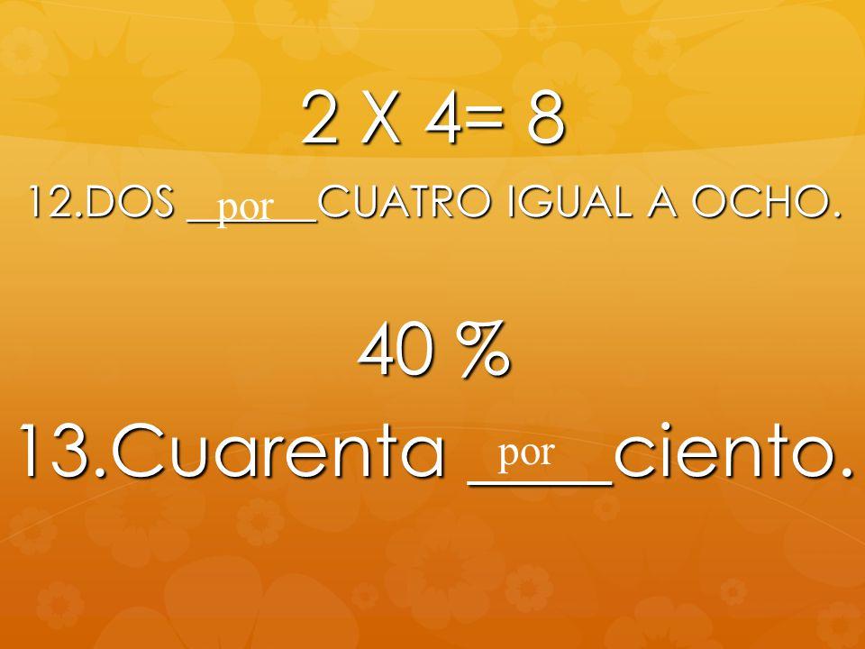 2 X 4= 8 12.DOS ______CUATRO IGUAL A OCHO. 40 % 13.Cuarenta ____ciento. por