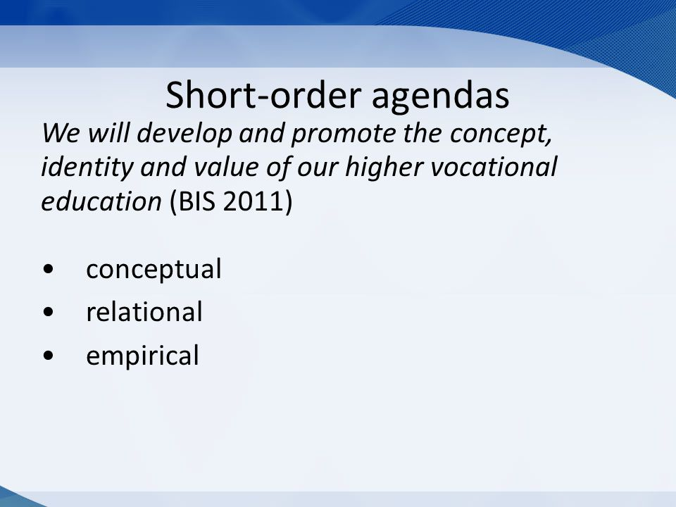 Short-order agendas We will develop and promote the concept, identity and value of our higher vocational education (BIS 2011) conceptual relational empirical
