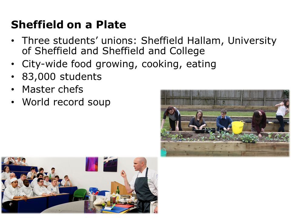Sheffield on a Plate Three students' unions: Sheffield Hallam, University of Sheffield and Sheffield and College City-wide food growing, cooking, eating 83,000 students Master chefs World record soup