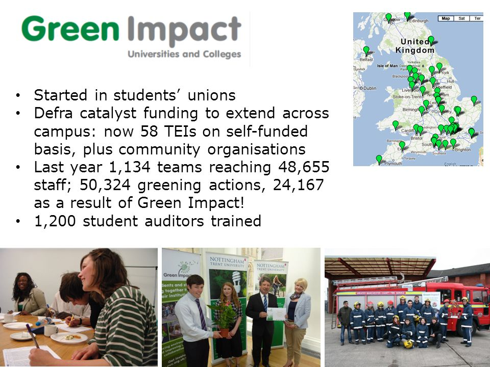 Started in students' unions Defra catalyst funding to extend across campus: now 58 TEIs on self-funded basis, plus community organisations Last year 1,134 teams reaching 48,655 staff; 50,324 greening actions, 24,167 as a result of Green Impact.