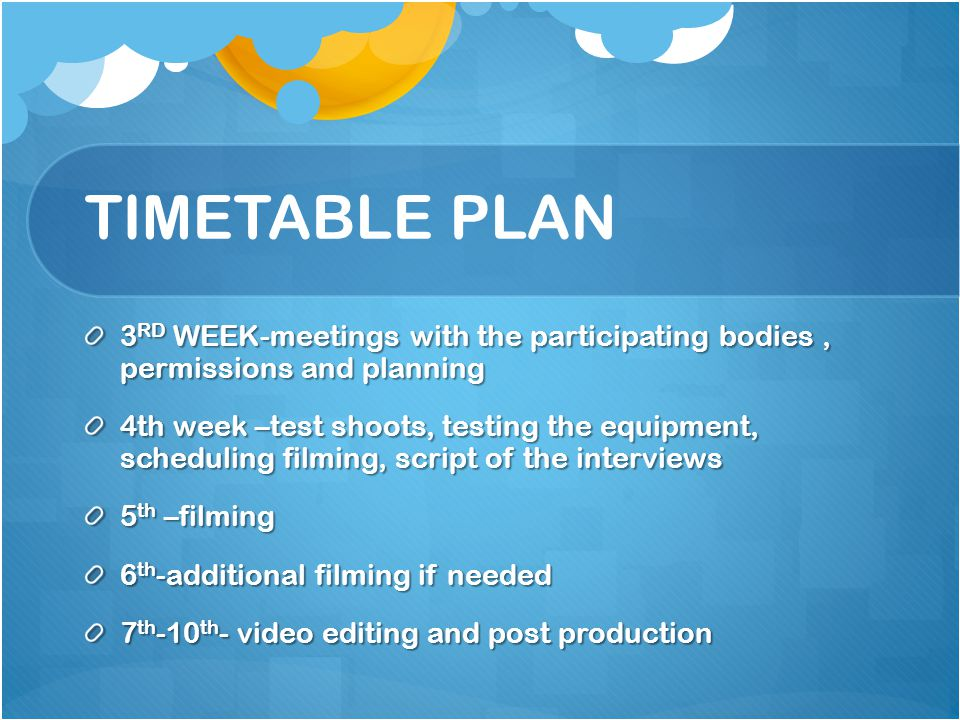 TIMETABLE PLAN 3 RD WEEK-meetings with the participating bodies, permissions and planning 4th week –test shoots, testing the equipment, scheduling filming, script of the interviews 5 th –filming 6 th -additional filming if needed 7 th -10 th - video editing and post production
