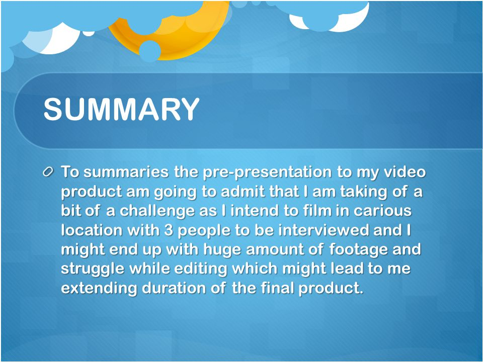 SUMMARY To summaries the pre-presentation to my video product am going to admit that I am taking of a bit of a challenge as I intend to film in carious location with 3 people to be interviewed and I might end up with huge amount of footage and struggle while editing which might lead to me extending duration of the final product.