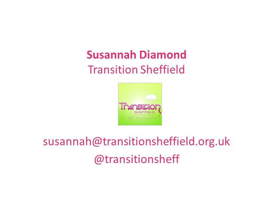 Susannah Diamond Transition Sheffield susannah@transitionsheffield.org.uk @transitionsheff