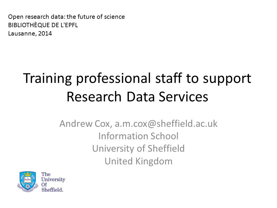 Training professional staff to support Research Data Services Andrew Cox, a.m.cox@sheffield.ac.uk Information School University of Sheffield United Kingdom Open research data: the future of science BIBLIOTHÈQUE DE L EPFL Lausanne, 2014