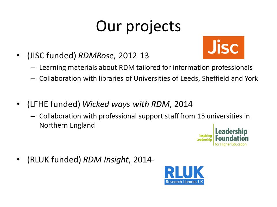 Our projects (JISC funded) RDMRose, 2012-13 – Learning materials about RDM tailored for information professionals – Collaboration with libraries of Universities of Leeds, Sheffield and York (LFHE funded) Wicked ways with RDM, 2014 – Collaboration with professional support staff from 15 universities in Northern England (RLUK funded) RDM Insight, 2014-
