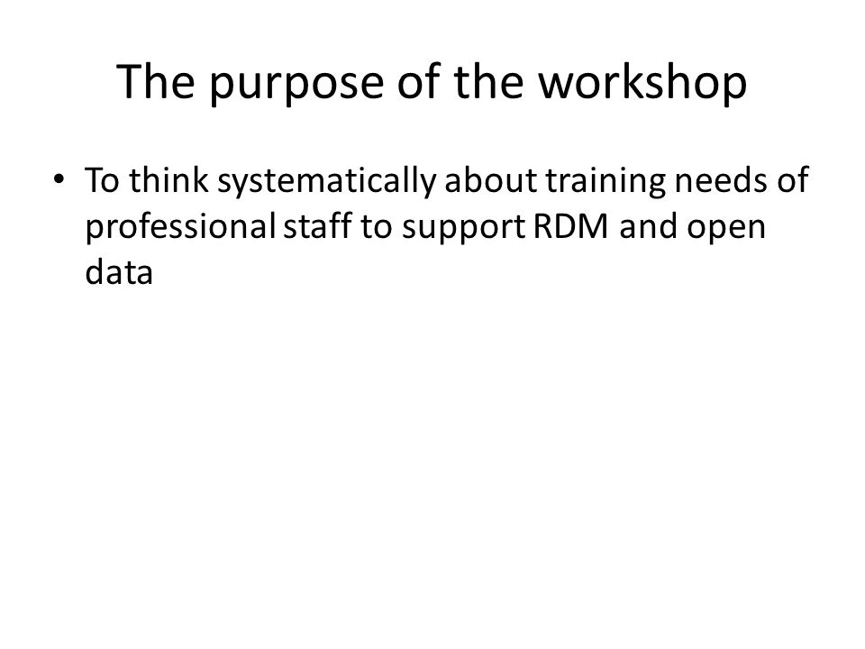 The purpose of the workshop To think systematically about training needs of professional staff to support RDM and open data