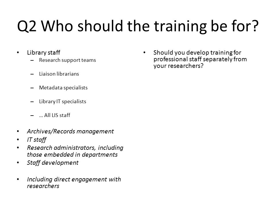 Q1 New recruitment or on the job training of existing staff? Evidence (Bresnahan and Johnson, 2013; Corrall et al. 2012) and logic points to retrainin