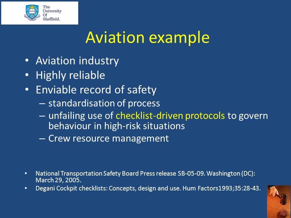 Aviation example Aviation industry Highly reliable Enviable record of safety – standardisation of process – unfailing use of checklist-driven protocols to govern behaviour in high-risk situations – Crew resource management National Transportation Safety Board Press release SB-05-09.