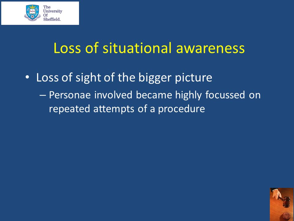 Loss of situational awareness Loss of sight of the bigger picture – Personae involved became highly focussed on repeated attempts of a procedure