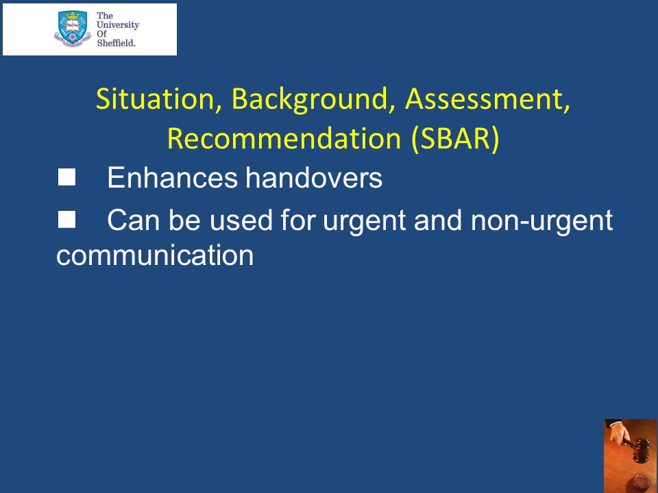 Situation, Background, Assessment, Recommendation (SBAR)  Enhances handovers  Can be used for urgent and non-urgent communication