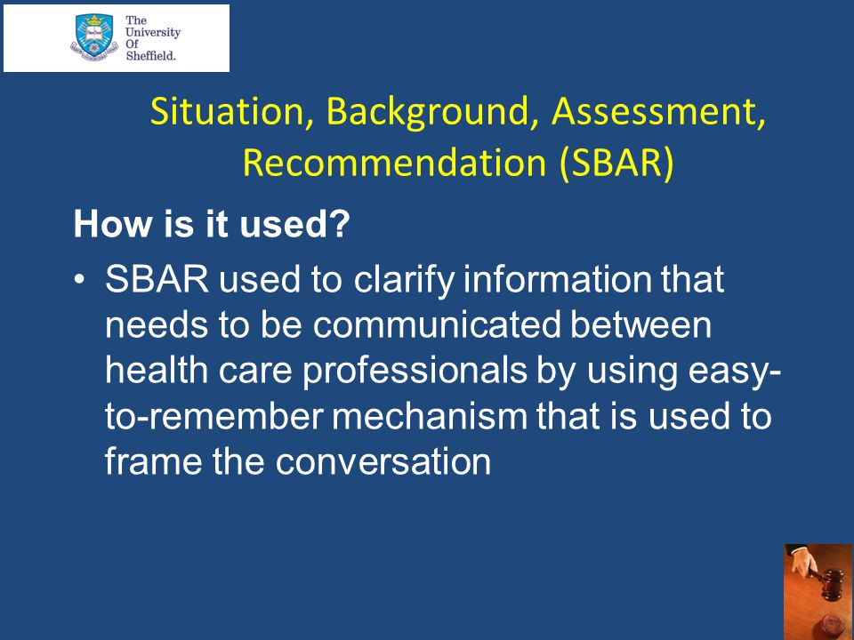 Situation, Background, Assessment, Recommendation (SBAR) How is it used? SBAR used to clarify information that needs to be communicated between health