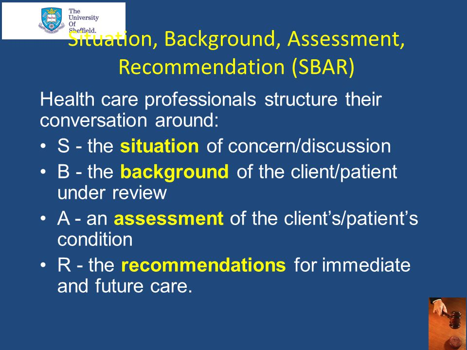 Situation, Background, Assessment, Recommendation (SBAR) Health care professionals structure their conversation around: S - the situation of concern/discussion B - the background of the client/patient under review A - an assessment of the client's/patient's condition R - the recommendations for immediate and future care.